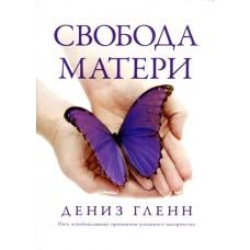 Свобода Матери. Пять освобождающих принципов успешного материнства Дениз Гленн